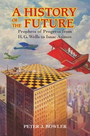 A History of the Future - Prophets of Progress from H. G. Wells to Isaac Asimov ebook by Peter J. Bowler