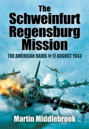 The Schweinfurt-Regensburg Mission - The American Raids on 17 August 1943 ebook by Martin Middlebrook