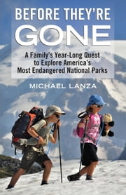 Before They're Gone - A Family's Year-Long Quest to Explore America's Most Endangered National Parks ebook by Michael Lanza