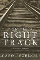 On the Right Track - A Historical Romance ebook by Carol Voelkel