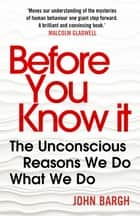 Before You Know It - The Unconscious Reasons We Do What We Do ebook by John Bargh