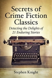 Secrets of Crime Fiction Classics - Detecting the Delights of 21 Enduring Stories ebook by Stephen Knight