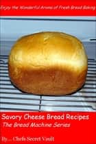 Savory Cheese Bread Recipes: The Bread Machine Series ebook by Chefs Secret Vault