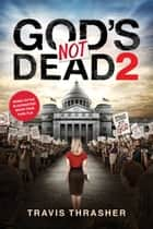 God's Not Dead 2 ebook by Travis Thrasher, Pure Flix Entertainment, LLC