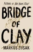 Bridge of Clay - From bestselling author of The Book Thief ebook by Markus Zusak