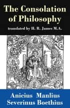The Consolation of Philosophy (translated by H. R. James M.A.) ebook by Anicius Manlius Severinus Boethius, H. R. James