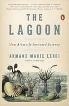 The Lagoon - How Aristotle Invented Science ebook by Armand Marie Leroi
