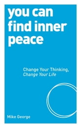 You Can Find Inner Peace - Change Your Thinking, Change Your Life ebook by Mike George