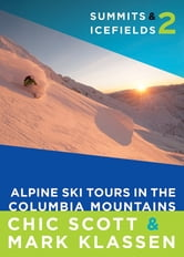 Summits & Icefields 2: Alpine Ski Tours in the Columbia Mountains ebook by Chic Scott