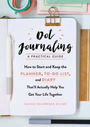 Dot Journaling—A Practical Guide - How to Start and Keep the Planner, To-Do List, and Diary That'll Actually Help You Get Your Life Together ebook by Rachel Wilkerson Miller
