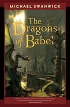 The Dragons of Babel ebook by Michael Swanwick