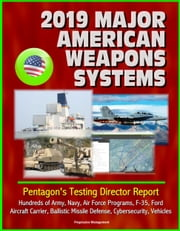 2019 Major American Weapons Systems: Pentagon's Testing Director Report - Hundreds of Army, Navy, Air Force Programs, F-35, Ford Aircraft Carrier, Ballistic Missile Defense, Cybersecurity, Vehicles ebook by Progressive Management