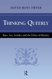 Thinking Queerly - Race, Sex, Gender, and the Ethics of Identity ebook by David Ross Fryer