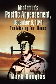 MacArthur's Pacific Appeasement, December 8, 1941 - The Missing Ten Hours ebook by Mark Douglas