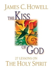 The Kiss of God: 27 Lessons on the Holy Spirit ebook by Howell, James , C.