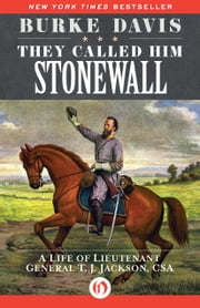 They Called Him Stonewall - A Life of Lieutenant General T. J. Jackson, CSA ebook by Burke Davis