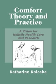 Comfort Theory and Practice - A Vision for Holistic Health Care and Research ebook by Katharine Kolcaba, PhD, RN, C
