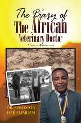 The Diary of the African Veterinary Doctor - I Love My Profession ebook by Dr. Solomon Hailemariam