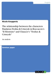 The relationship between the characters Pandarus, Troilus & Criseyde in Boccaccio's 'Il Filostrato' and Chaucer's 'Troilus & Criseyde' - An analysis eBook by Nicole Knuppertz