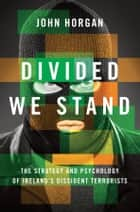 Divided We Stand - The Strategy and Psychology of Ireland's Dissident Terrorists ebook by John Horgan