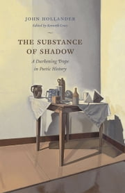 The Substance of Shadow - A Darkening Trope in Poetic History ebook by John Hollander,Kenneth Gross