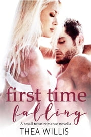 First Time Falling (A Small Town Romance Novella) ebook by Thea Willis