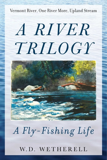 A River Trilogy - A Fly-Fishing Life ebook by Wetherell, W. D.
