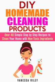 DIY Homemade Cleaning Products: Over 40 Simple Step by Step Recipes To Clean Your Home With Non-Toxic Ingredients - Safe to Use Cleaning Recipes ebook by Vanessa Riley