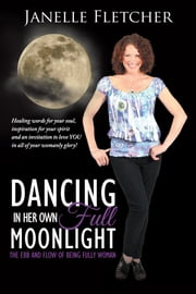 Dancing in Her Own Full Moonlight - The Ebb and Flow of Being Fully Woman ebook by Janelle Fletcher
