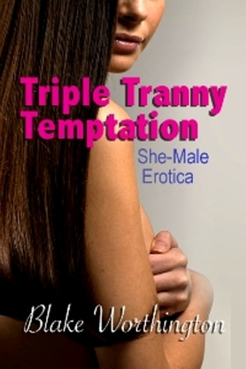 Triple Tranny Temptation: She-Male Erotica ebook by Blake Worthington