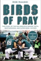 Birds of Pray - The Story of the Philadelphia Eagles' Faith, Brotherhood, and Super Bowl Victory ebook by Rob Maaddi, Carson Wentz