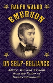 Ralph Waldo Emerson on Self-Reliance - Advice, Wit, and Wisdom from the Father of Transcendentalism ebook by Ralph Waldo Emerson