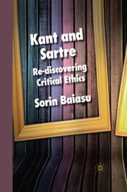 Kant and Sartre - Re-discovering Critical Ethics ebook by S. Baiasu
