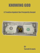 Knowing God: A Treatise Against the Prosperity Gospel ebook by Terrell Lewis