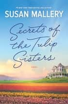 Secrets of the Tulip Sisters - The Perfect Beach Read of the Summer ebook by Susan Mallery