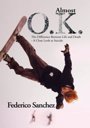 Almost O.K. - The Difference Between Life and Death - A Close Look at Suicide ebook by Federico Sanchez
