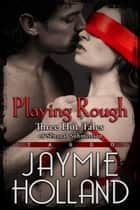 Playing Rough: 3 Hot Tales of Sensual Submission ebook by Jaymie Holland