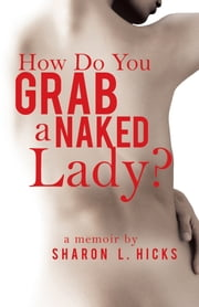 How Do You Grab a Naked Lady? - A Memoir ebook by Sharon L. Hicks