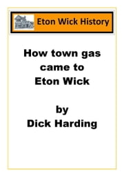 How Town Gas Came To Eton Wick ebook by Dick Harding