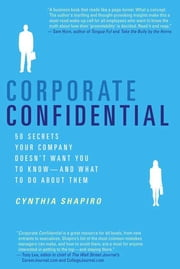 Corporate Confidential - 50 Secrets Your Company Doesn't Want You to Know---and What to Do About Them ebook by Cynthia Shapiro