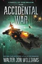 The Accidental War - A Novel ebook by Walter Jon Williams