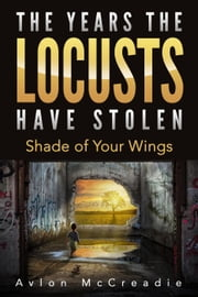 The Years the Locusts Have Stolen: Shade of Your Wings ebook by Avlon McCreadie
