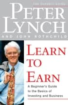 Learn to Earn - A Beginner's Guide to the Basics of Investing and ebook by Peter Lynch, John Rothchild