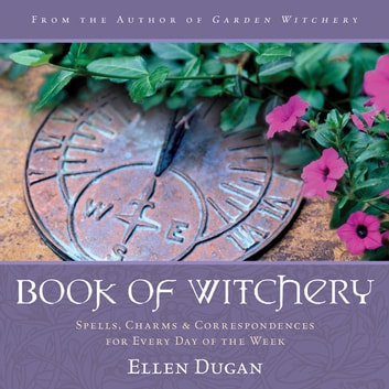 Book of Witchery: Spells, Charms & Correspondences for Every Day of the Week - Spells, Charms & Correspondences for Every Day of the Week ebook by Ellen Dugan