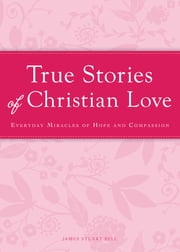 True Stories of Christian Love - Everyday miracles of hope and compassion ebook by James Stuart