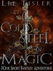Cold Steel & Magic (Four Short Fantasy Adventures) ebook by Lee William Tisler