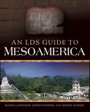An LDS Guide to Mesoamerica ebook by Daniel Johnson, Jared Cooper, Derek Gasser