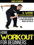 Home Workout For Beginners: 6-Week Fitness Program With Fat-Burning Workouts ebook by James Atkinson