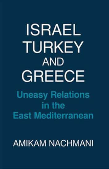 Israel, Turkey and Greece - Uneasy Relations in the East Mediterranean ebook by Amikam Nachmani