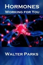 Hormones, Working For You ebook by Walter Parks